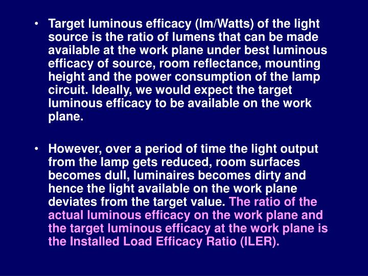 Target luminous efficacy (lm/Watts) of the light source is the ratio of lumens that can be made available at the work plane under best luminous efficacy of source, room reflectance, mounting height and the power consumption of the lamp circuit. Ideally, we would expect the target luminous efficacy to be available on the work plane.