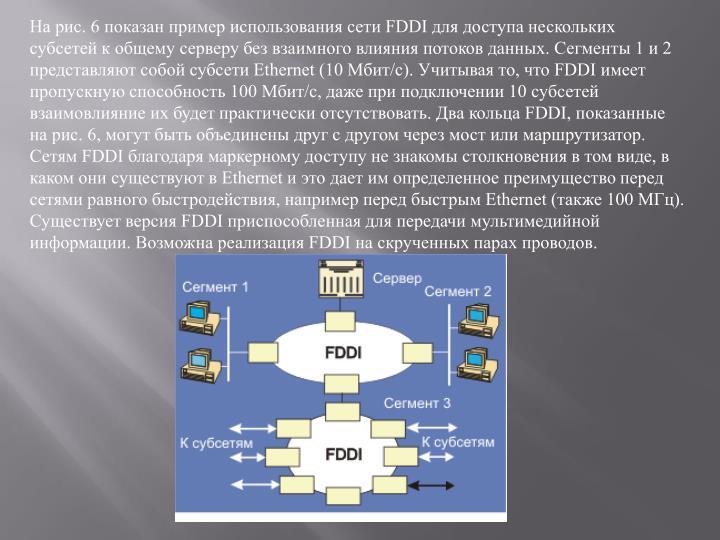 На рис. 6 показан пример использования сети FDDI для доступа нескольких субсетей к общему серверу без взаимного влияния потоков данных. Сегменты 1 и 2 представляют собой субсети Ethernet (10 Мбит/с). Учитывая то, что FDDI имеет пропускную способность 100 Мбит/с, даже при подключении 10 субсетей взаимовлияние их будет практически отсутствовать. Два кольца FDDI, показанные на рис. 6, могут быть объединены друг с другом через мост или маршрутизатор. Сетям FDDI благодаря маркерному доступу не знакомы столкновения в том виде, в каком они существуют в Ethernet и это дает им определенное преимущество перед сетями равного быстродействия, например перед быстрым Ethernet (также 100 МГц). Существует версия FDDI приспособленная для передачи мультимедийной информации. Возможна реализация FDDI на скрученных парах проводов.