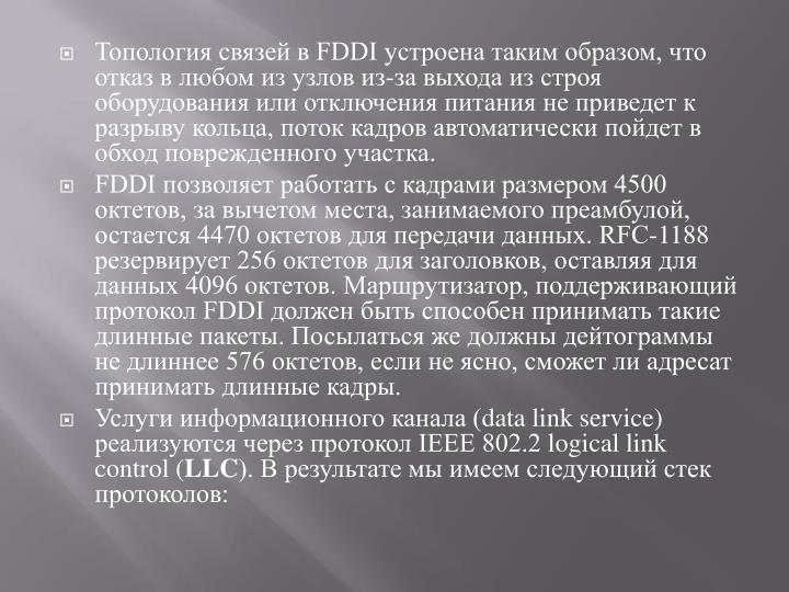 Топология связей в FDDI устроена таким образом, что отказ в любом из узлов из-за выхода из строя оборудования или отключения питания не приведет к разрыву кольца, поток кадров автоматически пойдет в обход поврежденного участка.