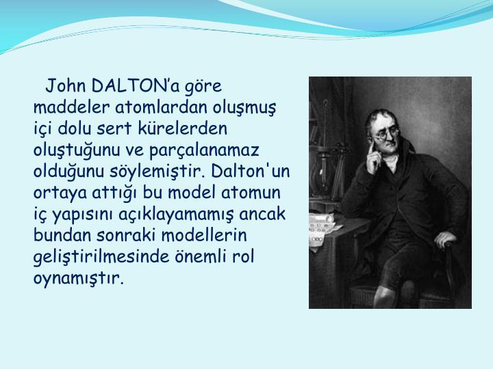 John DALTON'a göre maddeler atomlardan oluşmuş içi dolu sert kürelerden oluştuğunu ve parçalanamaz olduğunu söylemiştir. Dalton'un ortaya attığı bu model atomun iç yapısını açıklayamamış ancak bundan sonraki modellerin geliştirilmesinde önemli rol oynamıştır.