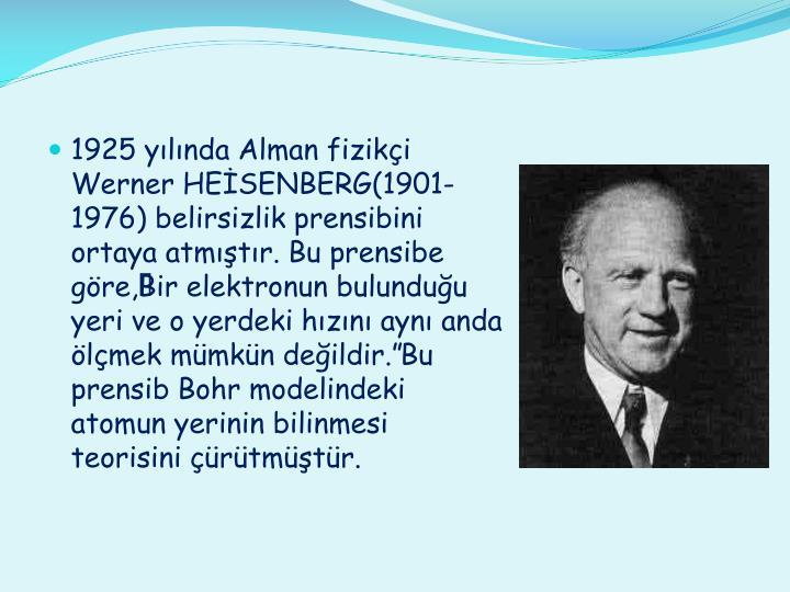 """1925 yılında Alman fizikçi Werner HEİSENBERG(1901-1976) belirsizlik prensibini ortaya atmıştır. Bu prensibe göre,""""Bir elektronun bulunduğu yeri ve o yerdeki hızını aynı anda ölçmek mümkün değildir."""" Bu prensib Bohr modelindeki atomun yerinin bilinmesi teorisini çürütmüştür."""