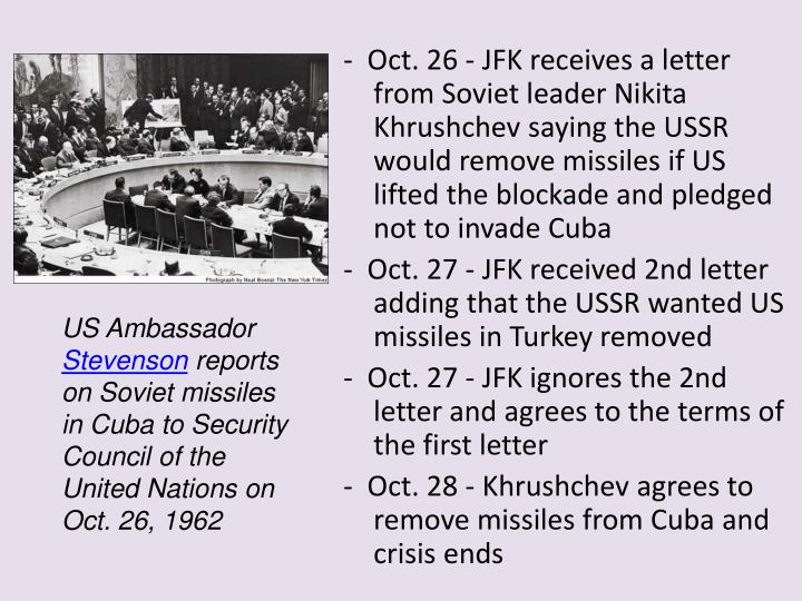 -  Oct. 26 - JFK receives a letter from Soviet leader Nikita Khrushchev saying the USSR would remove missiles if US lifted the blockade and pledged not to invade Cuba