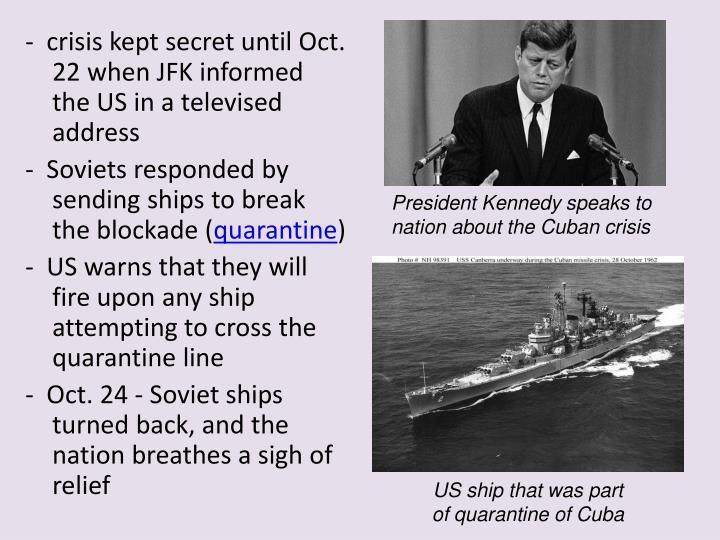 -  crisis kept secret until Oct. 22 when JFK informed the US in a televised address