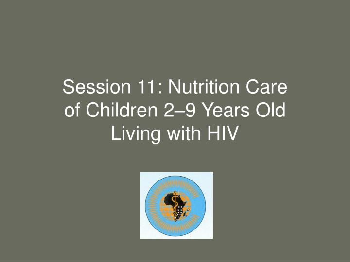 session 11 nutrition care of children 2 9 years old living with hiv n.