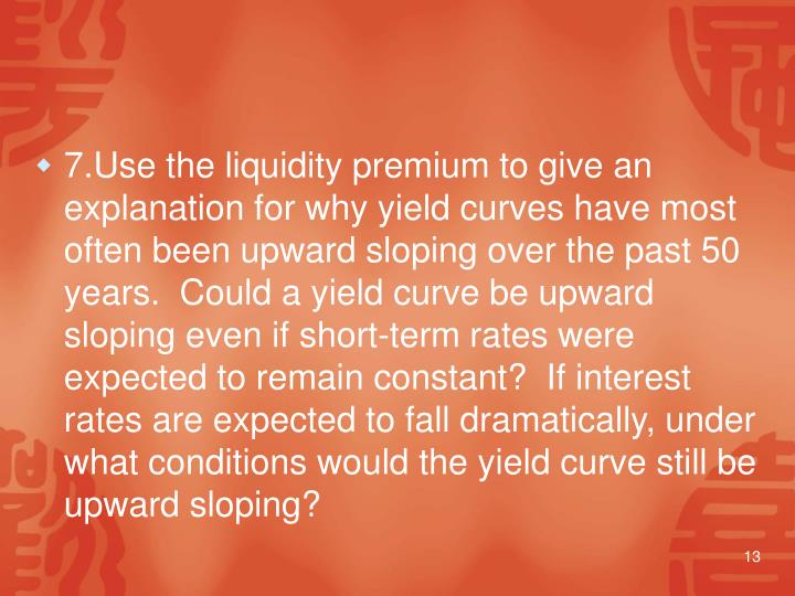 7.Use the liquidity premium to give an explanation for why yield curves have most often been upward sloping over the past 50 years.  Could a yield curve be upward sloping even if short-term rates were expected to remain constant?  If interest rates are expected to fall dramatically, under what conditions would the yield curve still be upward sloping?