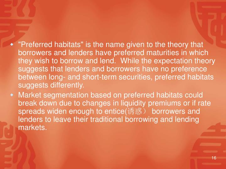 """""""Preferred habitats"""" is the name given to the theory that borrowers and lenders have preferred maturities in which they wish to borrow and lend.  While the expectation theory suggests that lenders and borrowers have no preference between long‑ and short‑term securities, preferred habitats suggests differently."""