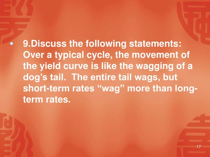 """9.Discuss the following statements: Over a typical cycle, the movement of the yield curve is like the wagging of a dog's tail.  The entire tail wags, but short-term rates """"wag"""" more than long-term rates."""