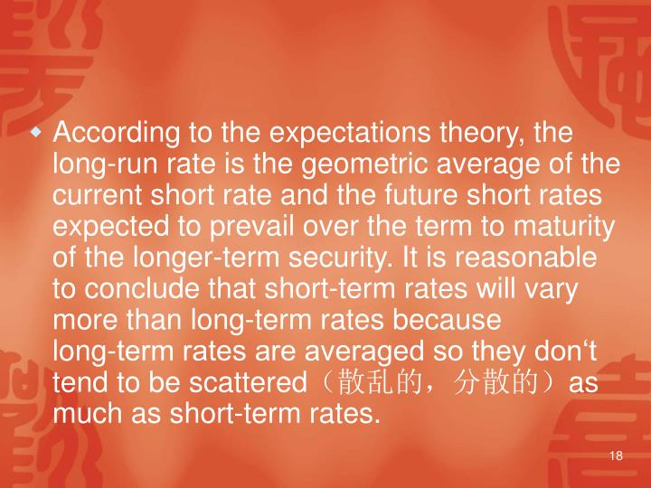 According to the expectations theory, the long‑run rate is the geometric average of the current short rate and the future short rates expected to prevail over the term to maturity of the longer‑term security. It is reasonable to conclude that short‑term rates will vary more than long‑term rates because long‑term rates are averaged so they don't tend to be scattered
