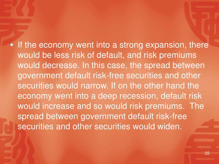 If the economy went into a strong expansion, there would be less risk of default, and risk premiums would decrease. In this case, the spread between government default risk-free securities and other securities would narrow. If on the other hand the economy went into a deep recession, default risk would increase and so would risk premiums.  The spread between government default risk-free securities and other securities would widen.