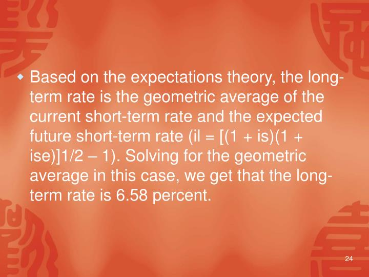 Based on the expectations theory, the long-term rate is the geometric average of the current short-term rate and the expected future short-term rate (il = [(1 + is)(1 + ise)]1/2 – 1). Solving for the geometric average in this case, we get that the long-term rate is 6.58 percent.