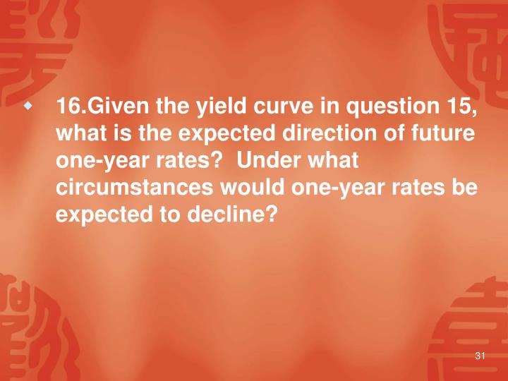 16.Given the yield curve in question 15, what is the expected direction of future one-year rates?  Under what circumstances would one-year rates be expected to decline?