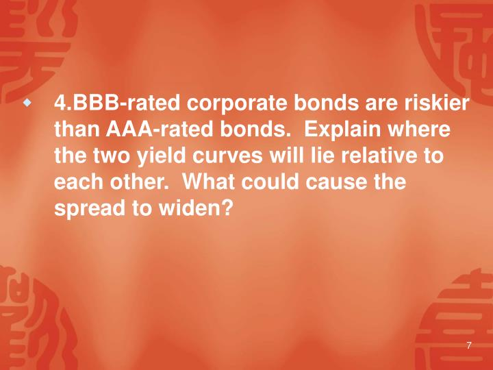 4.BBB-rated corporate bonds are riskier than AAA-rated bonds.  Explain where the two yield curves will lie relative to each other.  What could cause the spread to widen?
