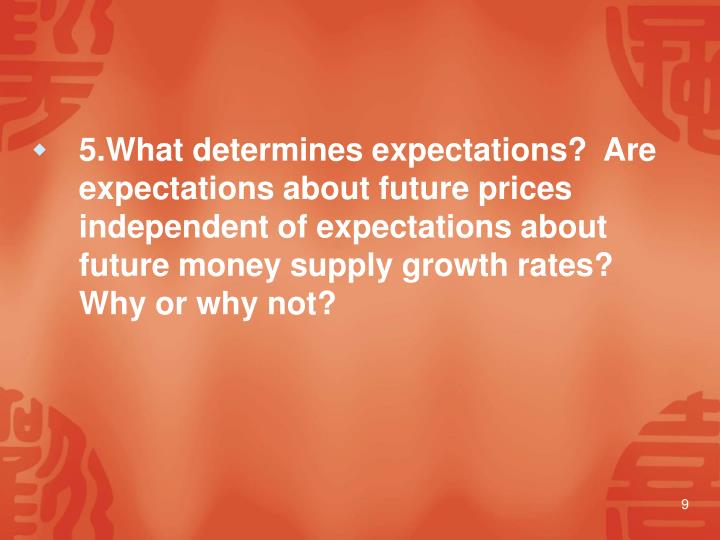 5.What determines expectations?  Are expectations about future prices independent of expectations about future money supply growth rates?  Why or why not?