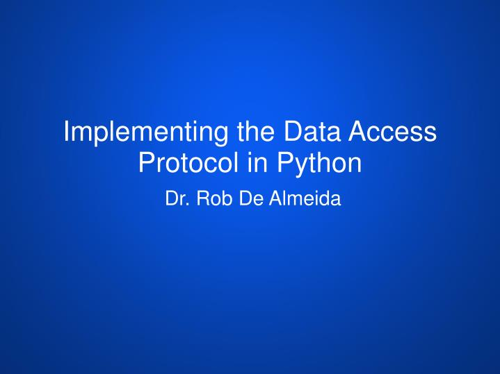 PPT - Implementing the Data Access Protocol in Python PowerPoint