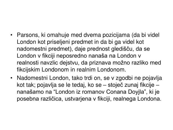 Parsons, ki omahuje med dvema pozicijama (da bi videl London kot priseljeni predmet in da bi ga videl kot nadomestni predmet), daje prednost gledišču, da se London v fikciji neposredno nanaša na London v realnosti navzlic dejstvu, da priznava možno razliko med fikcijskim Londonom in realnim Londonom.