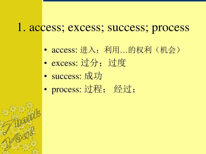 1. access; excess; success; process
