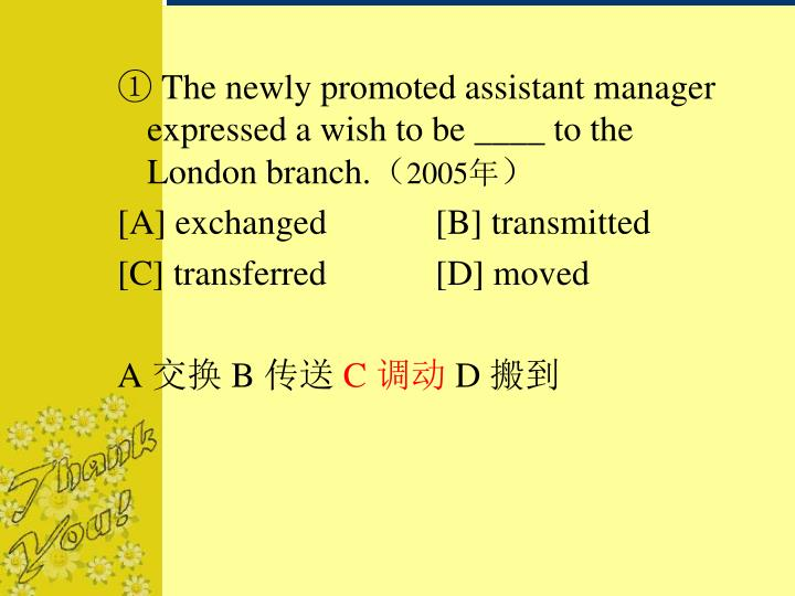 ① The newly promoted assistant manager expressed a wish to be ____ to the London branch.