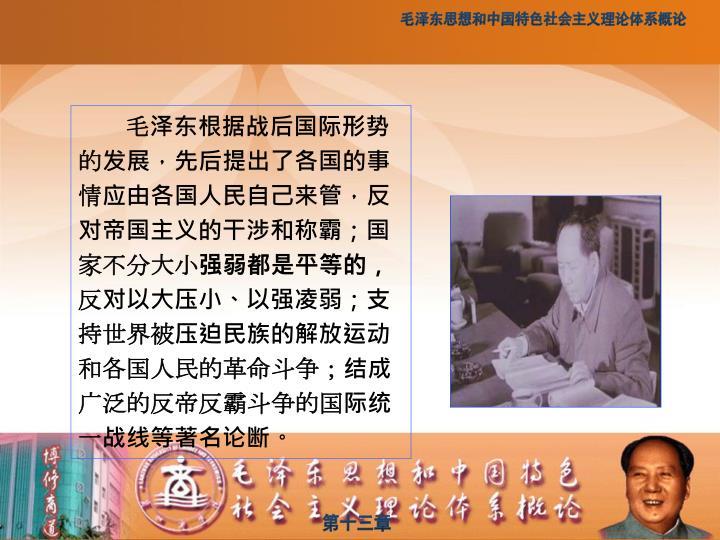 毛泽东根据战后国际形势的发展,先后提出了各国的事情应由各国人民自己来管,反对帝国主义的干涉和称霸;国家不分大小强弱都是平等的,反对以大压小、以强凌弱;支持世界被压迫民族的解放运动和各国人民的革命斗争;结成广泛的反帝反霸斗争的国际统一战线等著名论断。
