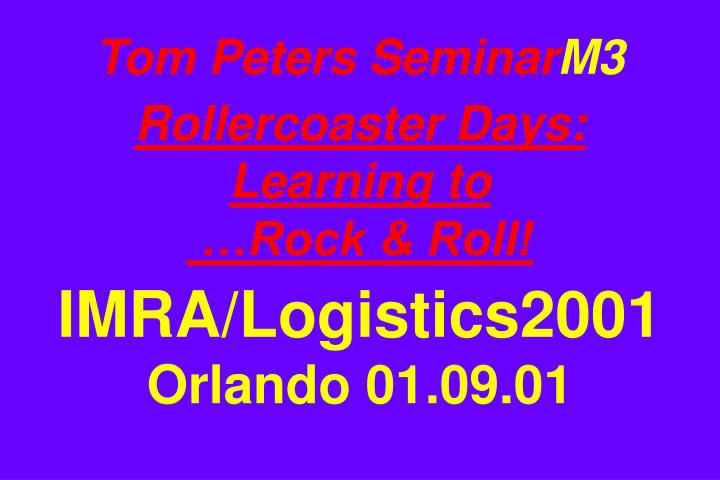 tom peters seminar m3 rollercoaster days learning to rock roll imra logistics2001 orlando 01 09 01 n.