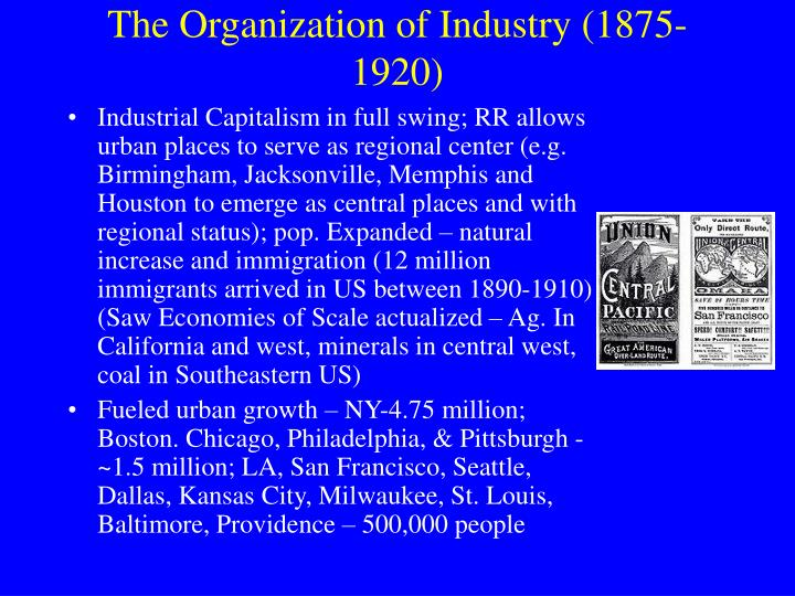 Industrial Capitalism in full swing; RR allows urban places to serve as regional center (e.g. Birmingham, Jacksonville, Memphis and Houston to emerge as central places and with regional status); pop. Expanded – natural increase and immigration (12 million immigrants arrived in US between 1890-1910)  (Saw Economies of Scale actualized – Ag. In California and west, minerals in central west, coal in Southeastern US)