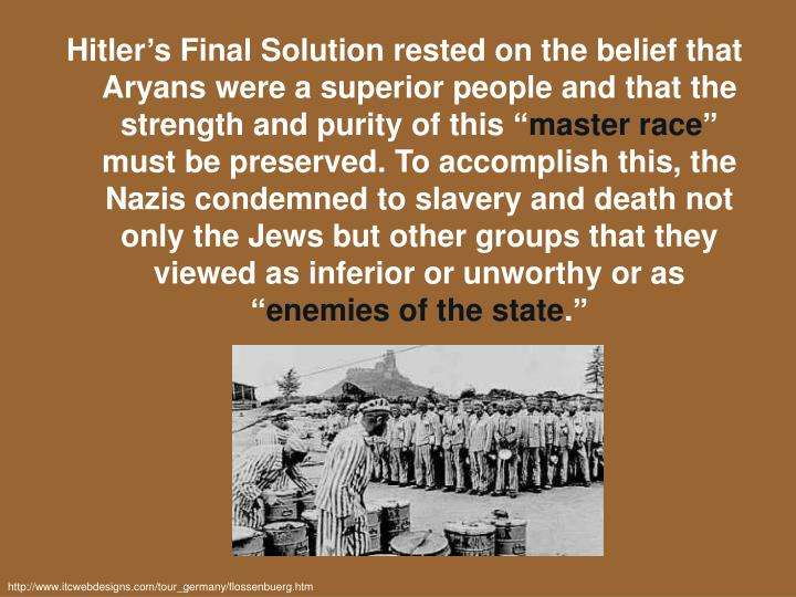Hitler's Final Solution rested on the belief that Aryans were a superior people and that the strength and purity of this ""