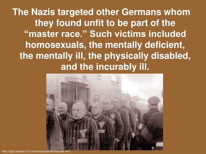 "The Nazis targeted other Germans whom they found unfit to be part of the ""master race."" Such victims included homosexuals, the mentally deficient, the mentally ill, the physically disabled, and the incurably ill."