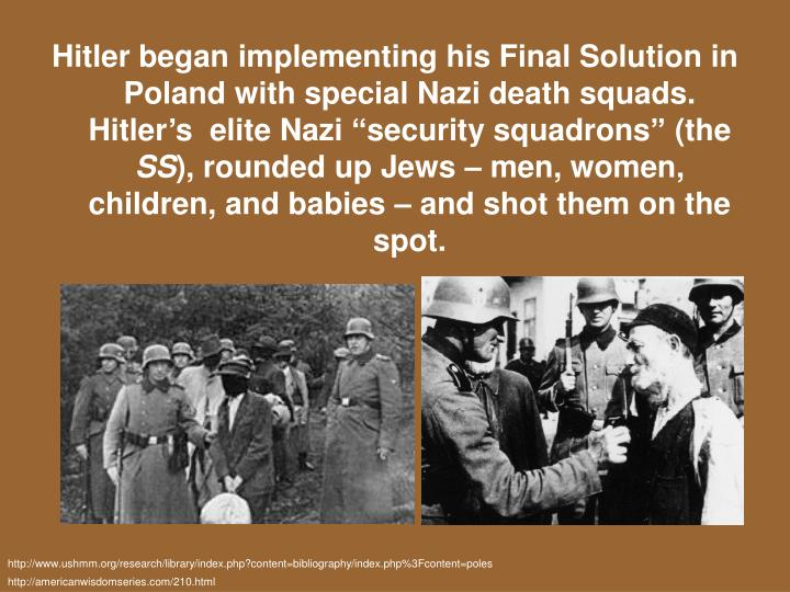 "Hitler began implementing his Final Solution in Poland with special Nazi death squads. Hitler's  elite Nazi ""security squadrons"" (the"