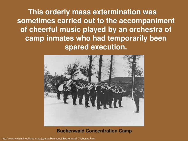 This orderly mass extermination was sometimes carried out to the accompaniment of cheerful music played by an orchestra of camp inmates who had temporarily been spared execution.