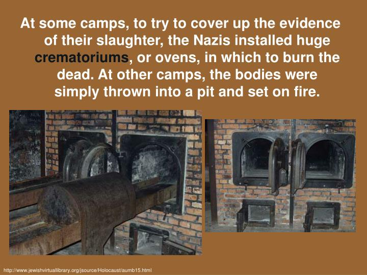 At some camps, to try to cover up the evidence of their slaughter, the Nazis installed huge