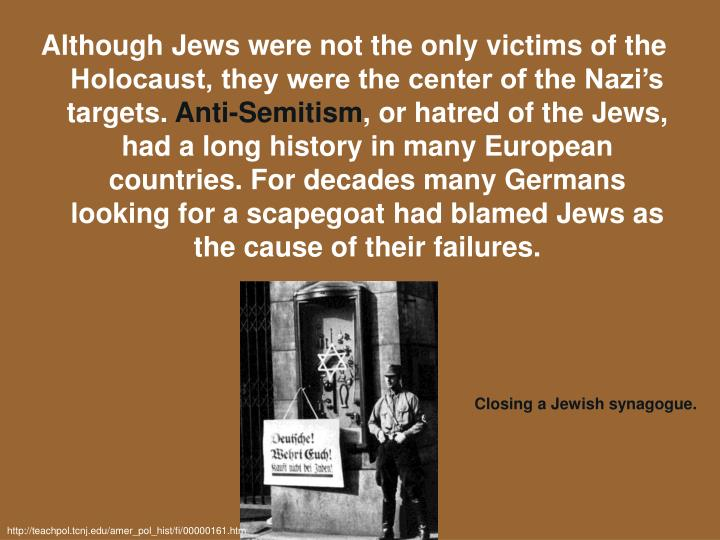 Although Jews were not the only victims of the Holocaust, they were the center of the Nazi's targets.