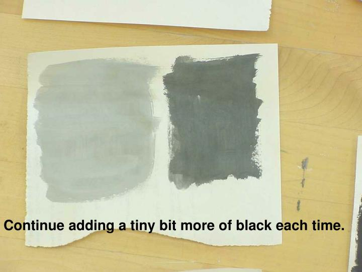 Continue adding a tiny bit more of black each time.