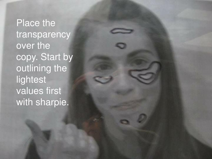 Place the transparency over the copy. Start by outlining the lightest values first with sharpie.