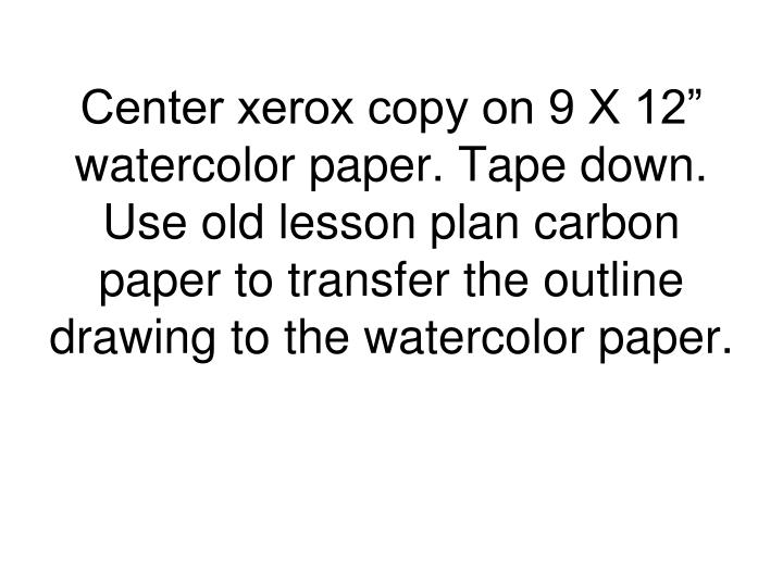 """Center xerox copy on 9 X 12"""" watercolor paper. Tape down.  Use old lesson plan carbon paper to transfer the outline drawing to the watercolor paper."""