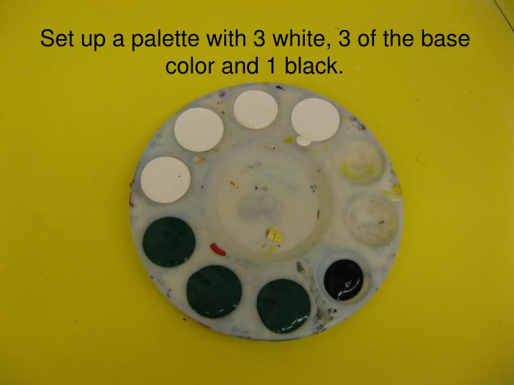 Set up a palette with 3 white, 3 of the base color and 1 black.