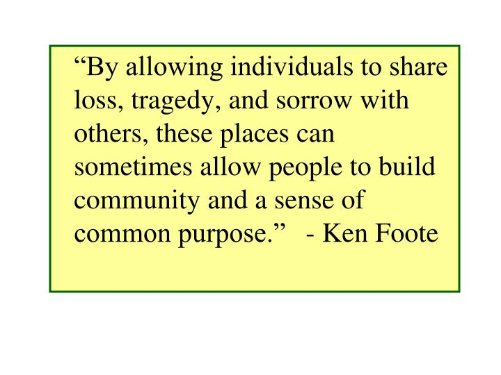 """""""By allowing individuals to share loss, tragedy, and sorrow with others, these places can sometimes allow people to build community and a sense of common purpose."""" - Ken Foote"""