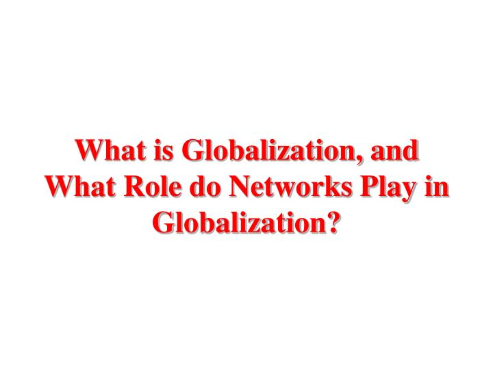 What is globalization and what role do networks play in globalization