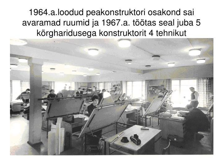 1964.a.loodud peakonstruktori osakond sai avaramad ruumid ja 1967.a. töötas seal juba 5 kõrgharidusega konstruktorit 4 tehnikut