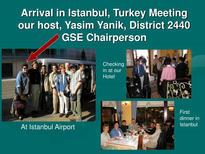 Arrival in Istanbul, Turkey Meeting our host, Yasim Yanik, District 2440 GSE Chairperson