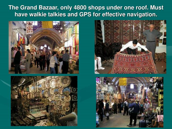 The Grand Bazaar, only 4800 shops under one roof. Must have walkie talkies and GPS for effective navigation.