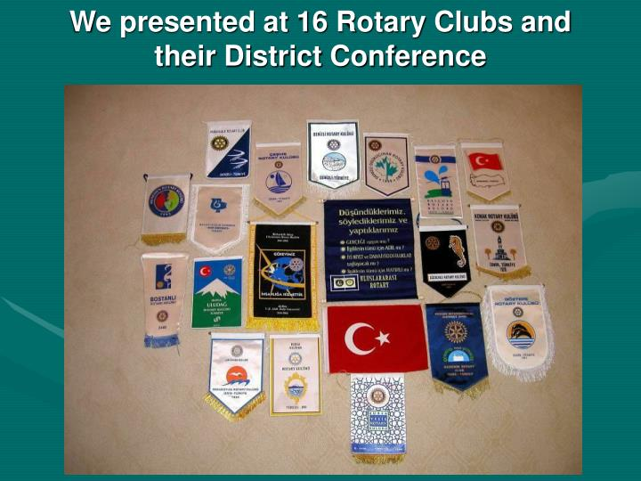 We presented at 16 Rotary Clubs and their District Conference