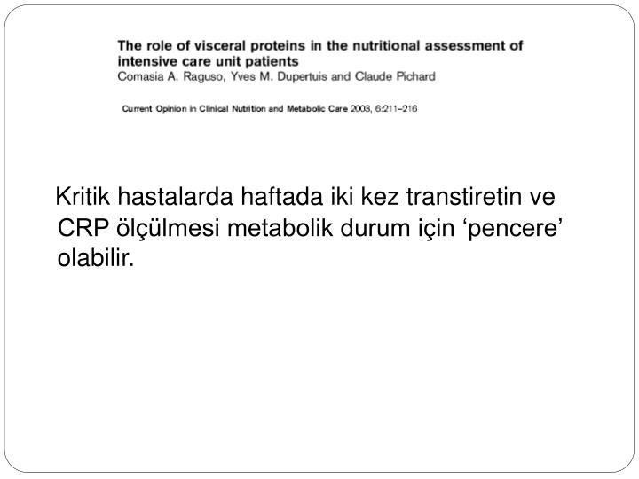 Kritik hastalarda haftada iki kez transtiretin ve CRP ölçülmesi metabolik durum için 'pencere' olabilir.