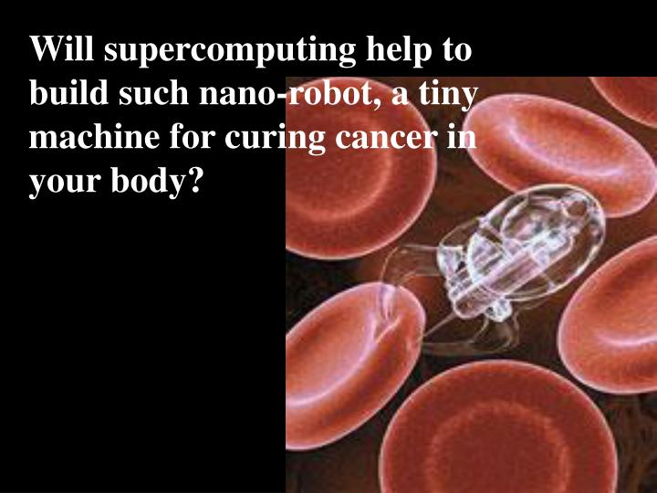 Will supercomputing help to build such nano-robot, a tiny machine for curing cancer in your body?