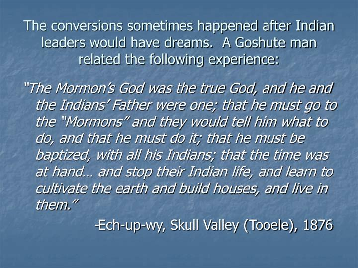 The conversions sometimes happened after Indian leaders would have dreams.  A Goshute man related the following experience: