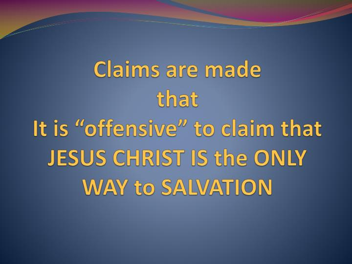 claims are made that it is offensive to claim that jesus christ is the only way to salvation n.