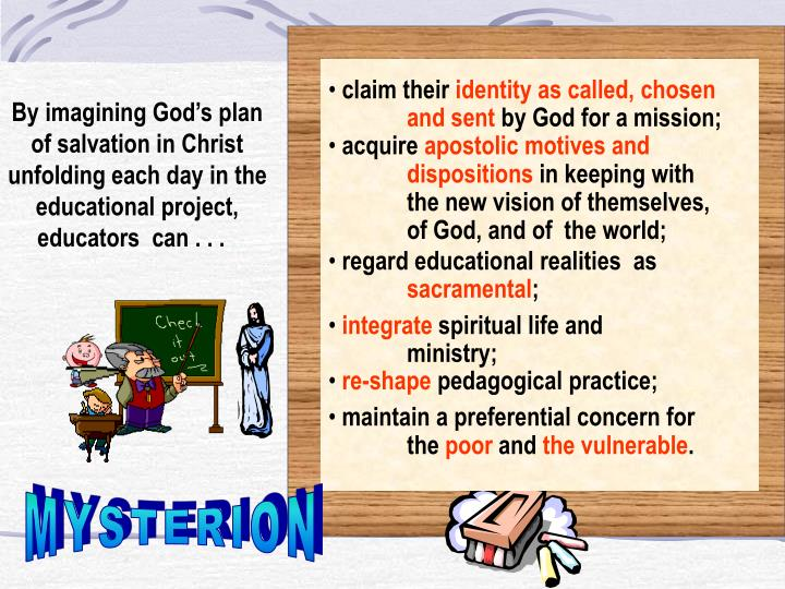 By imagining God's plan of salvation in Christ unfolding each day in the educational project, educators  can . . .