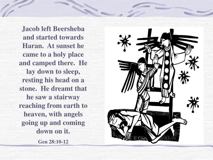 Jacob left Beersheba and started towards Haran.  At sunset he came to a holy place and camped there.  He lay down to sleep, resting his head on a stone.  He dreamt that he saw a stairway reaching from earth to heaven, with angels going up and coming down on it.