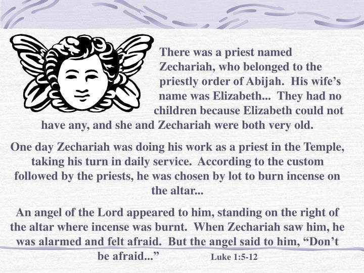 There was a priest named                                     Zechariah, who belonged to the                                     priestly order of Abijah.  His wife's                                     name was Elizabeth...  They had no                                    children because Elizabeth could not have any, and she and Zechariah were both very old.