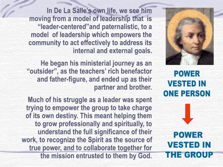 """In De La Salle's own life, we see him moving from a model of leadership that  is """"leader-centered""""and paternalistic, to a model  of leadership which empowers the community to act effectively to address its internal and external goals."""