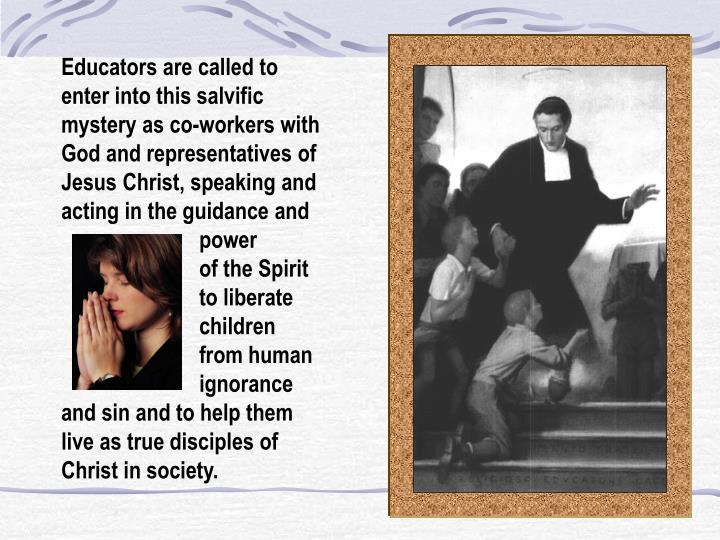 Educators are called to enter into this salvific mystery as co-workers with God and representatives of Jesus Christ, speaking and acting in the guidance and             power             of the Spirit             to liberate             children             from human             ignorance and sin and to help them live as true disciples of Christ in society.