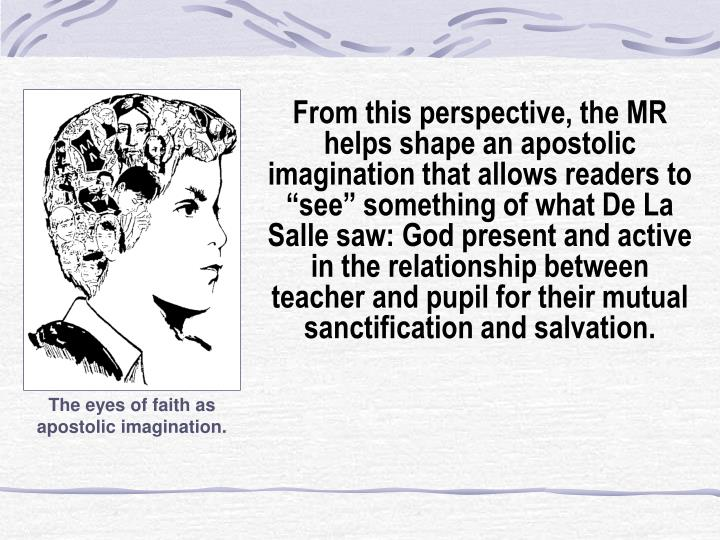 """From this perspective, the MR helps shape an apostolic imagination that allows readers to """"see"""" something of what De La Salle saw: God present and active in the relationship between teacher and pupil for their mutual sanctification and salvation."""